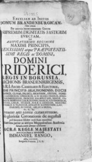 Excelsam Ab Initiis Domum Brandenburgicam, Nunc demum Per omnia incrementorum Genera Ad Supremum Dignitatis Fastigium Evectam, Sub [...] Domini Friderici, Regis In Borussia [...]