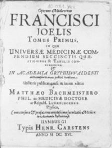 Operum Medicorum Francisci Joelis tomus primus, in quo Universae Medicinae Compendium Succinctis quaestionibus & tabulis comprehensum, & in Academia Gryphiswaldensi [...] publice traditum