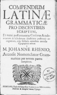 Compendium Latinae Grammaticae Pro Discentibus Scriptum, Et nunc accuratas Censuras Academiarum & Scholarum illustrium postremo recognitum [...] Typographicis editum