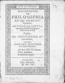 Dissertatio De Philosophia Eiusq[ue] Praecipuis partibus, Ad Publicam Dispvtationem in Illustri Paedagogio Stetinensi proposita