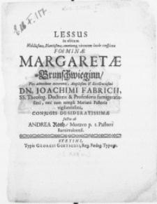 Lessus in obitum Nobilissimae [...] Foeminae Margaretae Brunschwieginn, Viri admodum Reverendi [...] Dn. Joachimi Fabricii, SS. Theol. Doctoris & Professoris [...] nec non templi Mariani Pastoris [...] Conjugis Desideratissimae