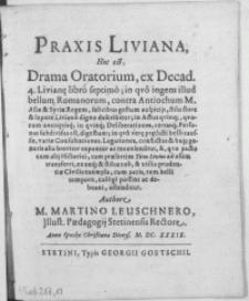 Praxis Liviana, hoc est drama oratorium, ex decad. 4. Livian[a]e libro septimo; in qvo ingens illud bellum Romanorum, contra Antiochum [...] in Actus qvinq[ue] [...] in qvinq[ue] Deliberationes [...]