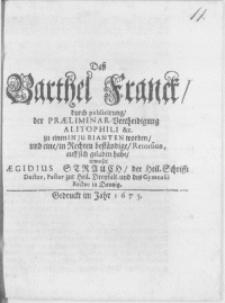 Dass Barthel Franck, durch publicirung, der Praeliminar-Vertheidigung Alitophili &c. zu einen Injurianten worden, und eine, in Rechten beständige, Retorsion, auff sich geladen habe