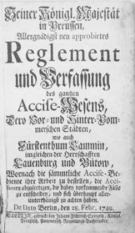 Seiner Königl. Majestät in Preussen, Allergnädigst neu approbirtes Reglement und Verfassung des gantzen Accise-Wesens, Dero Vor- und Hinter-Pommerschen Städte [...] Wornach die sämmtliche Accise-Bediente ihre Arbeit zu bestellen, die Accisanten abzufertigen, die dabey vorkommende Fälle zu entscheiden, und sich überhaupt aller-unterthänigst zu achten haben : [Dat.] De Dato Berlin, den 28. Febr. 1749