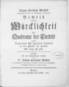 Johann Christoph Merckels Evangelischen Predigers zu Ravensburg in Schwaben Beweis von der Würcklichkeit der Quadratur des Circkels in der Proportion des Quadrati diametri zu dem Inhalte des Circkels wie 1225 zu 961