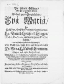 Die frühen Erstlinge, bey gar zu zeitigem Hintrit des [...] Jungfräuleins Evae Mariae [...] Hn. Daniel Gottfried Klugen, U. Med. Doctoris [...] und dessen [...] Ehegenossin, der [...] Fr. Anna Elisabeth Cramerin, Einigen [...] Töchterleins, Welches am 21. Aprilis dieses 1680. Jahres [...] dieser Mühseligkeit entnom[m]en, und den 29. April. selbigen Jahrs [...] gebracht ward [...]