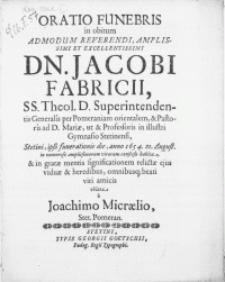 Oratio Funebris in obitum Admodum [...] Dn. Jacobi Fabricii, SS. Theol. D. Superintendentis Generalis per Pomeraniam orientalem & Pastoris ad D. Mariae, ut & Professoris in [...] Gymnasio Stetinensi, Stetini, ipso funerationis die, anno 1654, 21. August. [...] & in gratae mentis significationem relictae ejus viduae & heredibus [...] viri amicis