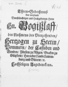 Ehren-Gedechtnuss des weyland Durchläuchtigen [...] Herrn Hn. Bogislaff, des Nahmens des Vierzehenden, Hertzogen zu Stetin, Pommern [...] &c. Hochseligen Angedenckens