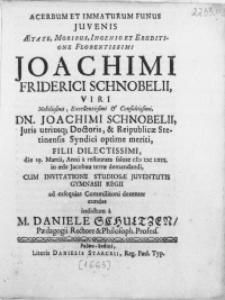 Acerbum Et Immaturum Funus Juvenis [...] Joachimi Friderici Schnobelii, Viri [...] Dn. Joachimi Schnobelii, Juris utriusq[ue] Doctoris, & Reipublicae Stetinensis Syndici [...] Filii [...] die 19. Martii, Anni [...] M DC LXIII. in [...] terrae demandandi