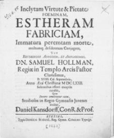 Inclytam Virtute & Pietate Foeminam Estheram Fabriciam, Immatura peremtam morte [...] desideratam Conjugem, Vir [...] Samuel Hollman [...] Pastor [...] D. XVIII. Cal. Septembris, Anno [...] M DC LXXII [...] efferri exeqviis curabit [...] Studiosos in Regio Gymnasio Juvenes
