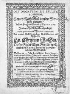 Dei Decretum De Salute Hominum, Das ist: Gottes Rathschluss von der Menschen Seeligkeit, in einer [...] Leichpredigt, welche bey der [...] Leichbestatung Des [...] Hn. Christian Malchin [...] Dieser Stadt Alten Stettin [...] Raths- Cämmerers und [...] Kauffmanns, welcher [...] den 12. Septembris [...] Jahres 1666 [...] verschieden, und darauf den 17. Octobr. [...] in S. Jacobs Kirchen [...] gebracht und beygesetzet worden