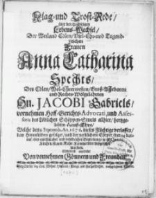 Klag- und Trost-Rede, über den Hochseligen Lebens-Wechsel, Der Weiland [...] Frauen Anna Catharina Spechts, Des Edlen [...] Hn. Jacobi Gabriels, vornehmen Hoff-Gerichts-Advocati [...] hertzgeliebten Hauss-Ehre, Welche den 3. Septemb, An. 1676. dieses Flüchtige verlassen, dem Himmlischen gefolget, und der [...] Cörper, den 14. darauf, bey ansehnlicher [...] Begleitung, in St. Jacobi Kirchen, seinem Ruhe-Kammerlein beygesetzet worden