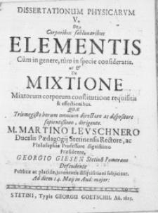 Dissertationum Physicarvm V : De Corporibus sublunaribus Elementis Cum in genere, tum in specie consideratis. Ut & De Mixtione Mixtorum corporum constitutione requisitis & affectionibus
