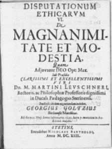 Disputationum ethicarvm VI : De Magnanimitate Et Modestia, Quam Adjuvante Deo Opt: Max.