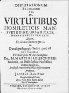 Disputationum Ethicarum VII : De Virtutibus Homileticis Mansvetudine, Urbanitate, Humanitate Et Veritate. Divina annuente gratia In Ducali Paedagogio Sedini quod est