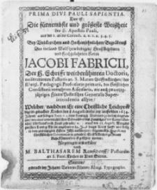 Prima Divi Pauli Sapientia. Das ist: Die [...] Weissheit des H. Apostels Pauli, aus der I. an die Corinth. [...] bey [...] Begräbnuss Des [...] Herrn Jacobi Fabricii, der H. Schrifft [...] Doctoris [...] des Königl. Paedagogii Professoris primarii [...] welcher [...] den 11. Augusti [...] verschieden, folgenden 21 Augusti [...] in gedachter Stiffts Kirchen zu seinen Ruhe Kammerlein ist gefuhret worden