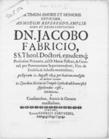 Ultimum Amoris Et Honoris Officium, Admodum Reverendo [...] Dn. Jacobo Fabricio, SS. Theol. Doctori, ejusdemq[ue] Profesori Primario, ad D. Mariae Pastori, [...] postqvam 11. Augusti 1654. per beatam analysin ad meliora vocatus 21. ejusdem Stetini in Templo Cathedrali honorifice sepeliendus esset