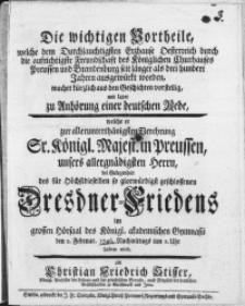 Die wichtigen Vortheile, welche dem [...] Erzhause Oesterreich durch die [...] Freundschaft des Königlichen Churhauses Preussen [...] seit länger als drei hundert Jahren ausgewürkt worden, machet [...] einer deutscher Rede, welche er zur [...] Verehrung [...] unser Herrn bei Gelegenheit des [...] Dresdner-Friedens im [...] des Königl. akademischen Gymnasii den 2. Februar 1746 [...]