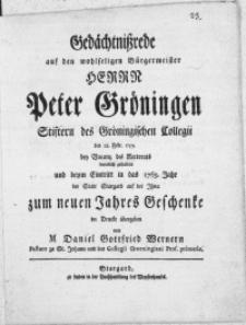 Gedächtnissrede auf den wohlseligen Bürgermeister Herrn Peter Gröningen Stiftern des Gröningischen Collegii den 12. Febr. 1759. bey Vacanz des Rectorats feyerlich gehalten und beym Eintritt in das 1763. Jahr der Stadt Stargard auf der Ihna