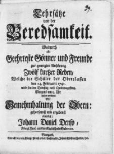 Lehrsätze von der Beredsamkeit. Wodurch alle Geehrteste Gönner und Freunde zur geneigten Anhörung Zwölf kurtzer Reden, Welche die Schüler der Oberclassen den 14. Februarii 1741 [...] halten werden [...] einladet Johann Daniel Denso [...] Subrector