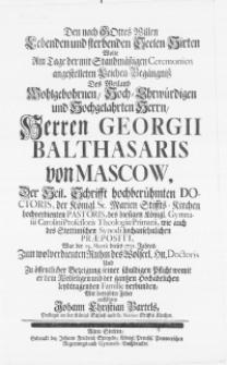 Den nach Gottes Willen lebenden und sterbenden Seelen-Hirten wolte am Tage der [...] Leichen-Begängniss des [...] Herren Georgii Balthasaris von Mascow, der Heil. Schrifft [...] Doctoris [...] des [...] Gymnasii Carolini Professoris Theologiae Primarii, wie auch des Stettinischen Synodi [...] Praepositi [...]