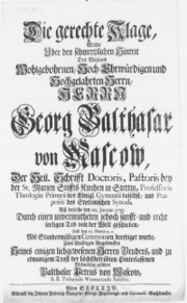 Die gerechte Klage, welche uber den [...] Hintrit des [...] Herrn Georg Balthasar von Mascow, der Heil. Schrifft Doctoris, Pastoris [...] Professoris Theologiae Primarii des Königl. Gymnasii daselbst [...] alss derselbe den 20. Januar. 1731 durch einen [...] Tod von der Welt geschieden, und den 15. Martii [...] beerdiget wurde [...]