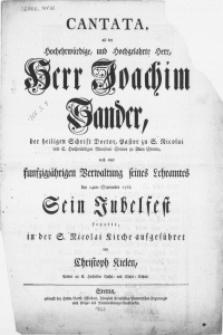Cantata, als der Hochehrwürdige [...] Herr Joachim Sander [...] nach einer funfzigjährigen Verwaltung seines Lehramtes den 14ten September 1762 Sein Jubelfest feyerte [...]