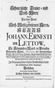 Schmertzliche Trauer Trost-Worte welche bey dem Grabe des [...] Herrn Johann. Ernesti von Lettow, Sr. Königlichen Majest. in Preussen Geheimden Raths, Directoris der Pommerschen Kriegs Domainen-Cammer [...]