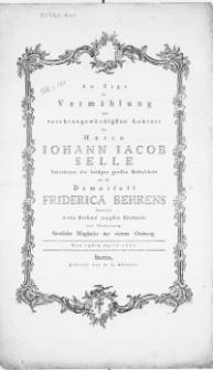 Am Tage der Vermählung [...] des Herrn Iohann Iacob Selle Subrektors der hiesigen grossen Rathsschule mit der Demoisell Friderica Behrens überreichten dieses Denkmal innigster Ehrfurcht und Theilnehmung sämtliche Mitglieder der vierten Ordnung. Den 24sten April 1777