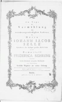 Am Tage der Vermählung ihres [...] Lehrers des Herrn Iohann Iacob Selle Subrector der [...] Rathsschule [...] mit der Demoisell Friderica Behrens überreichten dieses Denkmal innigster Ehrfurcht und Theilnehmung sämtliche Mitglieder der vierten Ordnung. Den 24sten April 1777