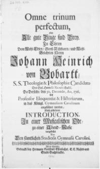 Omne trinum perfectum, oder alle gute Dinge sind Drey. Zu Ehren dem [...] Herrn Johann Heinrich von Bobartt, S.S. Theologiae & Philosophiae Candidato des [...] Herrn D. Micraelii Enckel [...] den 30. Decembr. Ao. 1716. als Professor Eleoquentiae & Historiarum, in das [...] Gymnasium Carolinum eingeführet worden [...]