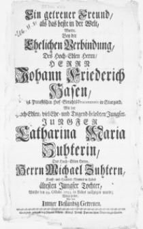 Ein getreuer Freund, als das beste in der Welt, wurde bey der ehelichen Verbindung, des [...] Herrn Johann Friederich Hasen [...] Hof-Gerichts Procuratoris in Stargard, mit der [...] Jungfer Catharina Maria Zuhterin [...] welche den 29. Octobr. 1733. in Labes vollzogen wurde