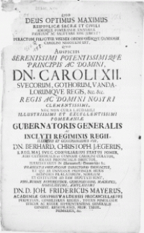 Qvod Deus Optimus Maximus Reipublicae Sacrae Et Civili [...] Peractum [...] visendi ordinandioqve Gymnasii Carolini negotium est [...] nec non cura laudabili [...] Pomeraniae Gubernatoris Generalis [...] Vir, Dn. Berhard. Christoph. Jaegerus, S. Reg. Maj. Svec. Consiliarius Status Pomer.[...]