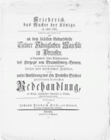 Friederich, das Muster der Könige, in einer Ode : welche den 24ten Januarii 1752, als an dem höchsten Geburtsfeste Seiner Königlichen Majestät in Preussen, in Gegenwart [...] des Herzogs von Braunschweig - Bevern, und vor einer sehr [...] Versammlung [...] vornehmer Zuhörer, in einer unter Anführung des Hn. Professor Stissers gehaltenen feierlichen Redehandlung, im [...] Gymnasio zu Stettin [...] hergesagt worden