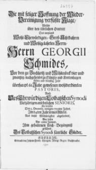 Die mit seliger Hoffnung der Wieder-Vereinigung versüsste Klage, welche über den [...] Hintritt des [...] Herrn Georgii Schmides [...] zu Süntzlo und Kortenhagen [...] Pastoris, auch des [...] Colbatzschen Synodi [...] Senioris, da derselbe den 5. Decembr. [...] 1723ten Jahrs [...] ihm gehaltenen Leich-Begängniss geführet, des Colbatzschen Synodi sämtliche Glieder