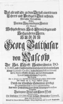 Dass alle und jede an dem Verlust eines treuen Lehrers und Predigers theil nehmen, mit dessen Betrachtung solten bey dem [...] Hintritt des [...] Herrn Georg Balthasar von Mascow, der Heil. Schrifft [...] Doctoris, und [...] Lehrers bey dem hiesigen Königl. Gymnasio Carolino [...] als derselbe den 20. Januarii 1731. das Ende seines [...] Lebens erreichet und darauf am 15. Martii desselben Jahres Durch eine [...] Gedächtniss-Predigt Die [...] Leich [...] gehalten wurden [...]