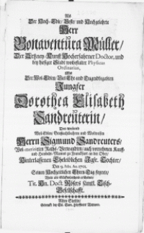 Als der Hoch-Edle [...] Herr Bonaventura Mueller, der Artzney-Kunst [...] Doctor [...] mit der [...] Jungfer Dorothea Elisabeth Sandreuterin, des [...] Herrn Sigmund Sandreuters [...] Jgfr. Tochter, den 9. Febr. Ao. 1701. seinen Hochzeitlichen Ehren-Tag feyrete [...] erscheinen [...] Hn. Doct. Rösers [...] Tisch-Gesellschafft