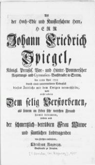 Als der Hoch-Edle und Kunsterfahrne Herr [...] Johann Friedrich Spiegel [...] Buchdrucker in Stettin, den 22ten April 1755 [...] dieses Zeitliche mit dem Ewigen verwechselte, wolte nicht allein Dem selig Verstorbenen, als seinem im Leben sehr werthen Freund hiemit betrauren [...]