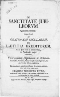 De Sanctitate Jubileorum Quaedam praefatur, Atque simul Ad Orationem Secularem, DE Laetitia Eruditorum [...] In Auditorio majori habendam, Viros [...] Patronos [...] invitat [...] Henricus Mauritius Titius [...]