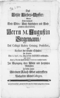 Das Letzte Liebes-Opffer, Wolten Dem weyland [...] Herrn M. Augustin Stegemann, Des Collegii Illustris Gröning. Professori [...] Als Derselbe Den 25. April, 1719 selig in dem Herrn entschlaffen, Und darauf Den 23. Maji [...] verehret wurde [...]