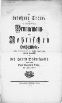 Die belohnte Treue, wird bey dem höchsterfreulichen Brunnemann- und Rohtischen Hochzeitfeste, welches den 10ten Februarii 1757 glücklich vollzogen wurde [...]