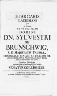 Stargaris Lacrimans Qvam In Funere [...] Domini Dn. Sylvestri De Brunschwig [...] Qvondam Meritissimi supremi officii testandi causa sistere voluit Senatus Collegium