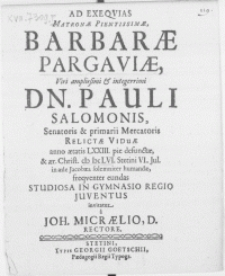 Ad exeqvias Matronae [...] Barbarae Pargaviae, Viri [...] Dn. Pauli Salomonis, Senatoris & Primarii Mercatoris relictae viduae anno [...] LXXIII. pie defunctae, & [...] M DC LVI. Stetini VI. Jul. in aede Jacobaea [...] humandae, frequenter eundas studiosa [...] juventus invitatur a Joh. Micraelio, D. Rectore