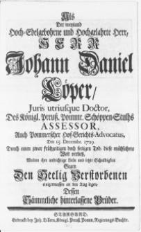 Als Der weyland Hoch-Edelgebohrne [...] Herr Johann Daniel Löper, Juris utriusque Doctor [...] Den 15. Decembr. 1729. Durch einen zwar frühzeitigen doch seeligen Tod, diese mühsahme Welt verliess, Wolten ihre aufrichtige Liebe und letzte Schuldigkeit Gegen Den Seelig Verstorbenen einigermassen an den Tag legen, Dessen [...] Brüder