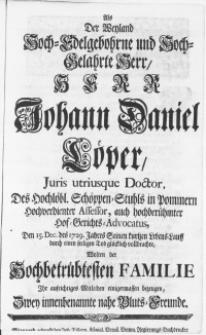 Als Der Weyland Hoch-Edelgebohrne [...] Herr Johann Daniel Löper, Juris utriusque Doctor [...] Den 15. Dec. des 1729. Jahres Seinen kürtzen Lebens-Lauff durch einen seeligen Tod glücklich vollbrachte, Wolten der [...] familie Ihr [...] Mitleiden einigermassen bezeugen, Zwey [...] Freunde