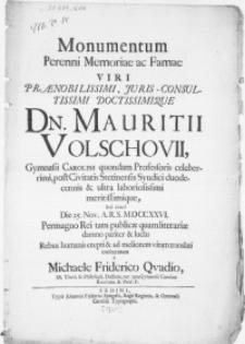Monumentum Perenni Memoriae ac Famae Viri [...] Dn. Mauritii Volschovii, Gymnasii Carolini quondan Professoris celeberrimi [...] Die 25. Nov. [...] MDCCXXVI. Permagno Rei tam publice quam literariae damno pariter & luctu [...] Rebus humanis erepti & ad meliorem vitam translati [...]