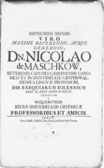 Supremum Munus Viro [...] Dn. Nicolao de Maschkow [...] Capituli Camminensis Canonico [...] Die Exequiarum Solennium Erat IX. Julii [...] M DCC IV Exhibitum a [...] Regiae Universitatis Gryphicae Professoribus et Amicis