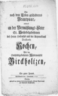 Ein nach dem Leben geschildertes Brautpaar, entwarf an der Vermählungs-Feier Sr. Hochedelgebohrnen [...] Doctoris Kochen, Mit der [...] Demoiselle Birckholtzen, Ein guter Freund. Arendswalde den 7. Decembris, 1747