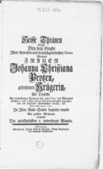 Heisse Thränen Welche Bey dem Grabe Ihrer treuersten [...] Mama Weyland Frauen Johanna Christiana Protzen, gebohrnen Krügerin, Als Dieselbe [...] den 5ten Febr. [...] aus der Zeit in die Ewigkeit gegangen, und [...] den 10ten ejusd. 1751. Zu Ihrer Ruhe-Stätte begleitet wurde Mit grösster Wehmuth vergiessen Die zurückgelassene 8. unversorgte Waysen