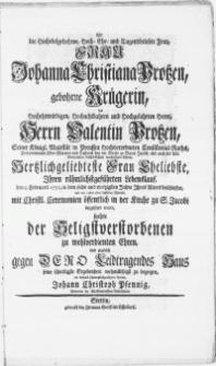 Als die Hochedelgebohrne [...] Frau Johanna Christiana Protzen [...] des [...] Herrn Valentin Protzen [...] Pastoris bey der Kirche zu Sanct Jacobi [...] Frau Eheliebste, Ihren [...] Lebenslauf, den 5. Februarii 1751 [...] beschlossen, und am 10ten eben desselben Monats [...] in der Kirche zu S. Jacobi beygesetzet wurde [...]